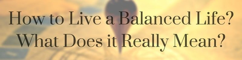 How to Live a Balanced Life? What Does it Really Mean?