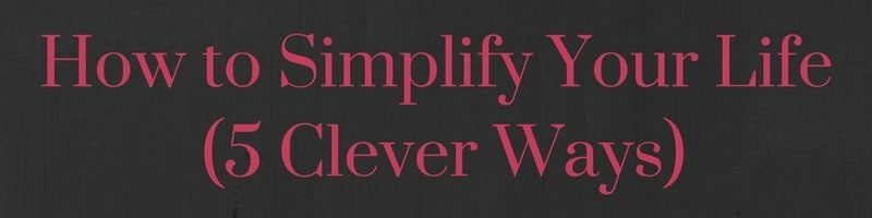 How to Simplify Your Life (5 Clever Ways)