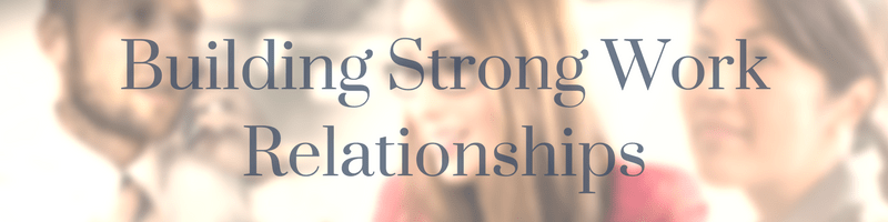 How to Build Strong and Positive Work Relationships