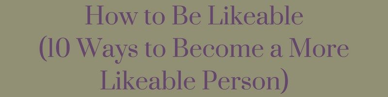 How to Be Likeable (10 Ways to Become a More Likeable Person)