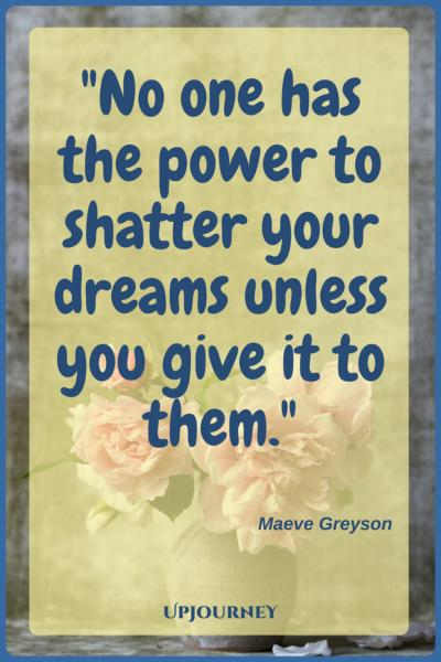 No one has the power to shatter your dreams unless you give it to them. ― Maeve Greyson #quotes #inspiration #motivation