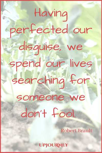 Having perfected our disguise, we spend our lives searching for someone we don't fool. ― Robert Brault #quotes #soulmate #love #relationships