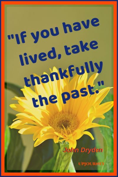 If you have lived, take thankfully the past. - John Dryden #quotes #thankful #thankyou #gratitude #blessing
