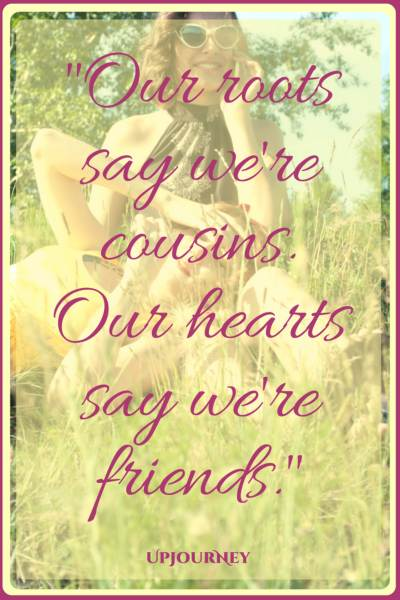 Our roots say we're cousins. Our hearts say we're friends. #quotes #best #cousins #motivational
