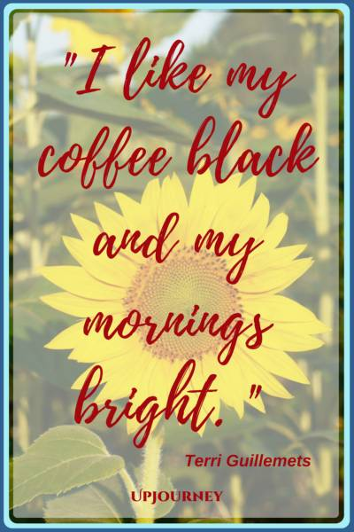 I like my coffee black and my mornings bright. – Terri Guillemets #quotes #morning #inspirational
