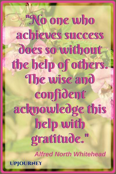 No one who achieves success does so without the help of others. The wise and confident acknowledge this help with gratitude. - Alfred North Whitehead #quotes #inspirational #gratitude