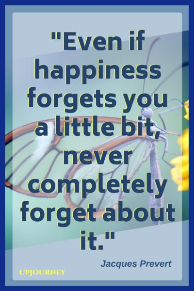Even if happiness forgets you a little bit, never completely forget about it. – Jacques Prevert #quotes #inspirational #motivation #hardship