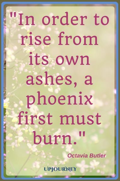 In order to rise from its own ashes, a phoenix first must burn. - Octavia Butler #quotes #phoenix #ashes #inspirational #motivational