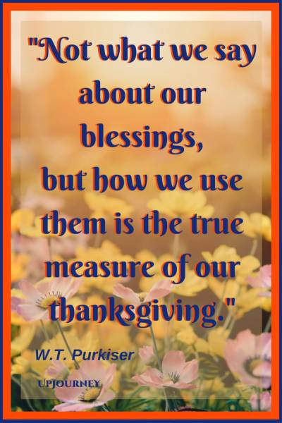 Not what we say about our blessings, but how we use them, is the true measure of our thanksgiving. - W.T. Purkiser #quotes #thankful #thankyou #gratitude #blessing