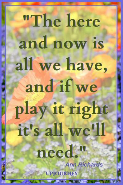The here and now is all we have, and if we play it right it's all we'll need. - Ann Richards #quotes #life #present #today #inspirational #motivational