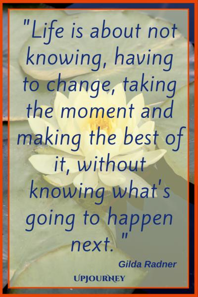Life is about not knowing, having to change, taking the moment and making the best of it, without knowing what's going to happen next. - Gilda Radner #quotes #life #present #today #inspirational #motivational