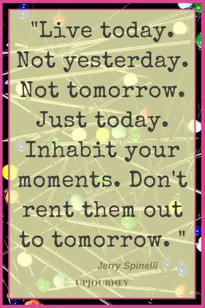Live today. Not yesterday. Not tomorrow. Just today. Inhabit your moments. Don't rent them out to tomorrow. - Jerry Spinelli #quotes #life #present #today #inspirational #motivational