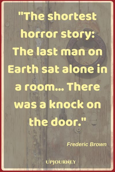 The shortest horror story: The last man on Earth sat alone in a room. There was a knock on the door. ― Frederic Brown #quotes #scary #horror #fear