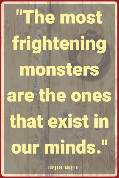 The most frightening monsters are the ones that exist in our minds. #quotes #scary #horror #fear