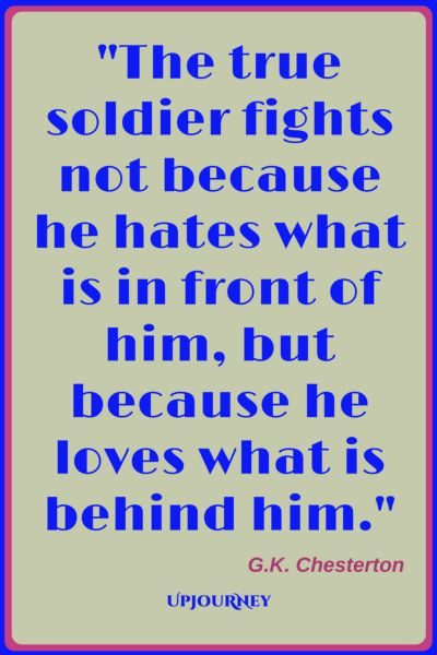 The true soldier fights not because he hates what is in front of him, but because he loves what is behind him. ― G.K. Chesterton #quotes #warrior #strength #inspirational #motivational