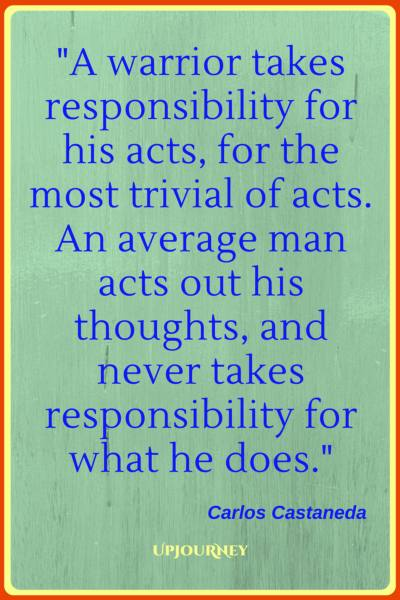 A warrior takes responsibility for his acts, for the most trivial of acts. An average man acts out his thoughts, and never takes responsibility for what he does. - Carlos Castaneda #quotes #warrior #strength #inspirational #motivational