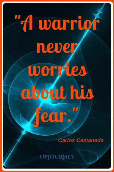 A warrior never worries about his fear. - Carlos Castaneda #quotes #warrior #strength #inspirational #motivational