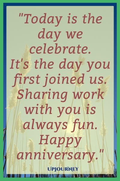 Today is the day we celebrate. It's the day you first joined us. Sharing work with you is always fun. Happy anniversary. #quotes #work #anniversary #job #career
