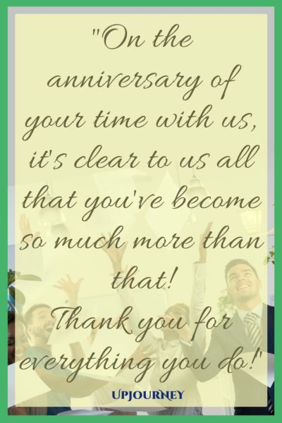 On the anniversary of your time with us, it's clear to us all that you've become so much more than that! Thank you for everything you do! #quotes #work #anniversary #job #career