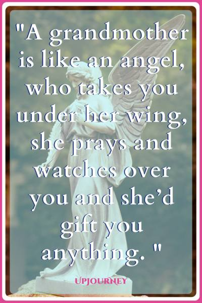 A grandmother is like an angel, who takes you under her wing, she prays and watches over you and she'd gift you anything. #quotes #grandma #grandmother