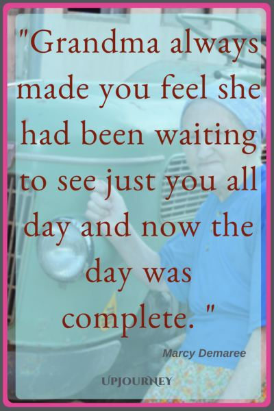 Grandma always made you feel she had been waiting to see just you all day and now the day was complete. - Marcy Demaree #quotes #grandma #grandmother