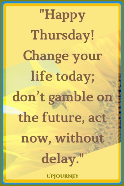 Happy Thursday! Change your life today; don't gamble on the future, act now, without delay. #quotes #happy #today #Thursday #inspirational