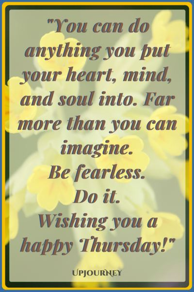 You can do anything you put your heart, mind, and soul into. Far more than you can imagine. Be fearless. Do it. Wishing you a happy Thursday! #quotes #happy #today #Thursday #inspirational