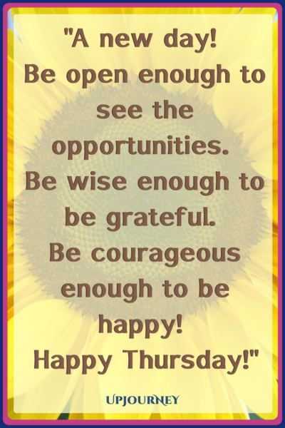 A new day! Be open enough to see the opportunities. Be wise enough to be grateful. Be courageous enough to be happy! Happy Thursday! #quotes #happy #today #Thursday #inspirational