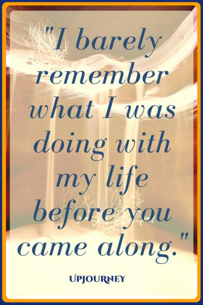 I barely remember what I was doing with my life before you came along. #quotes #cute #happy #couple #romance #relationship