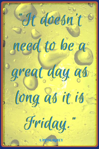 It doesn't need to be a great day as long as it is Friday. #quotes #happy #Friday #today #inspirational