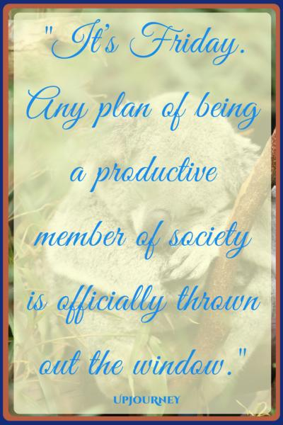 It's Friday. Any plan of being a productive member of society is officially thrown out the window. #quotes #happy #Friday #today #inspirational