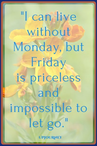 I can live without Monday, but Friday is priceless and impossible to let go. #quotes #happy #Friday #today #inspirational