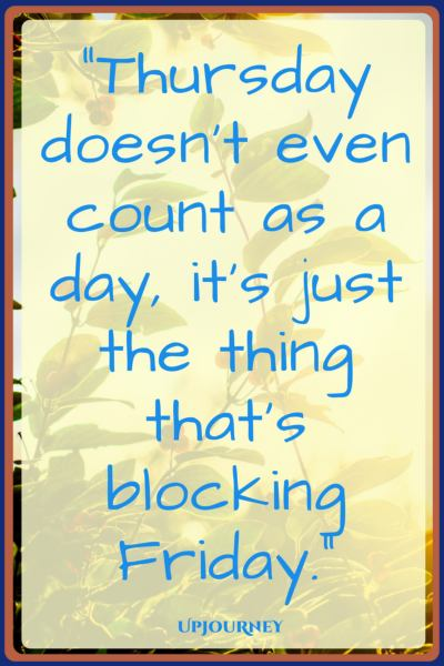 Thursday doesn't even count as a day, it's just the thing that's blocking Friday. #quotes #happy #Friday #today #inspirational
