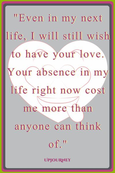 Even in my next life, I will still wish to have your love. Your absence in my life right now cost me more than anyone can think of. #quotes #love #relationship #romance