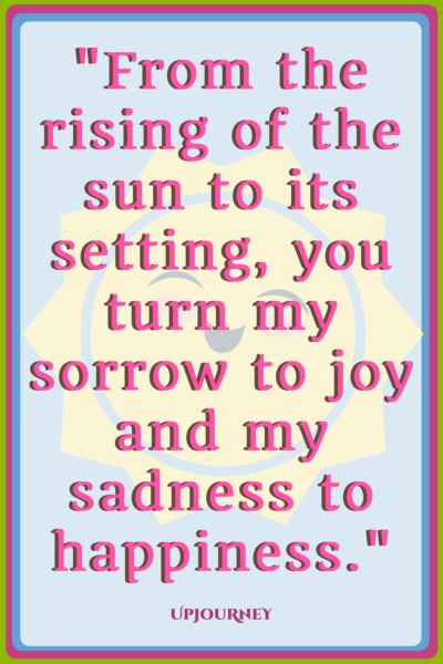 From the rising of the sun to its setting, you turn my sorrow to joy and my sadness to happiness. #quotes #love #relationship #romance