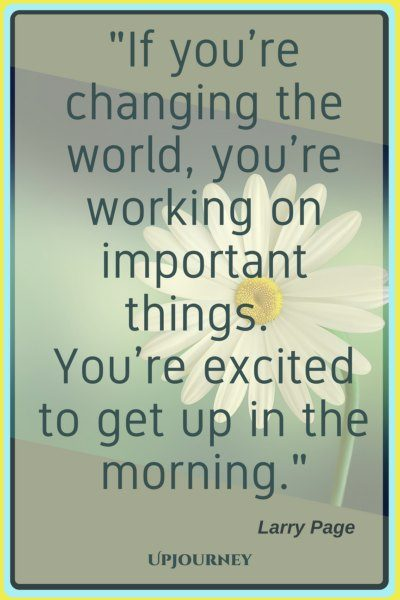 If you're changing the world, you're working on important things. You're excited to get up in the morning. – Larry Page #quotes #morning #inspirational