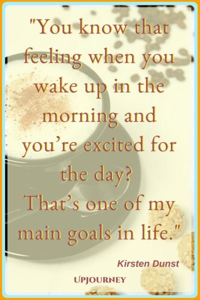 You know that feeling when you wake up in the morning and you're excited for the day? That's one of my main goals in life. – Kirsten Dunst #quotes #morning #inspirational