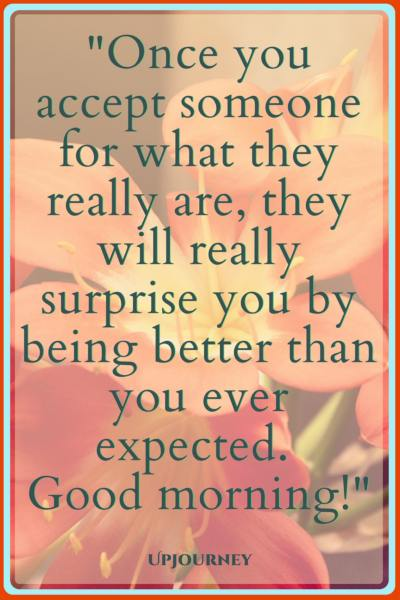 Once you accept someone for what they really are, they will really surprise you by being better than you ever expected. Good morning! #quotes #morning #inspirational