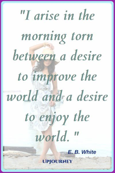 I arise in the morning torn between a desire to improve the world and a desire to enjoy the world. – E. B. White #quotes #morning #inspirational