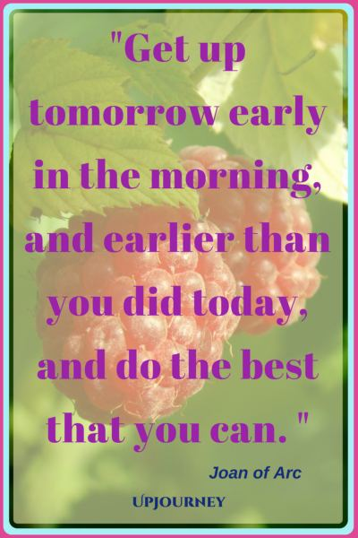 Get up tomorrow early in the morning, and earlier than you did today, and do the best that you can. – Joan of Arc #quotes #morning #inspirational