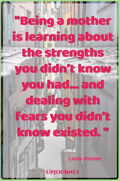 Being a mother is learning about the strengths you didn't know you had... and dealing with fears you didn't know existed. - Linda Wooten #quotes #mother #mom #love #family
