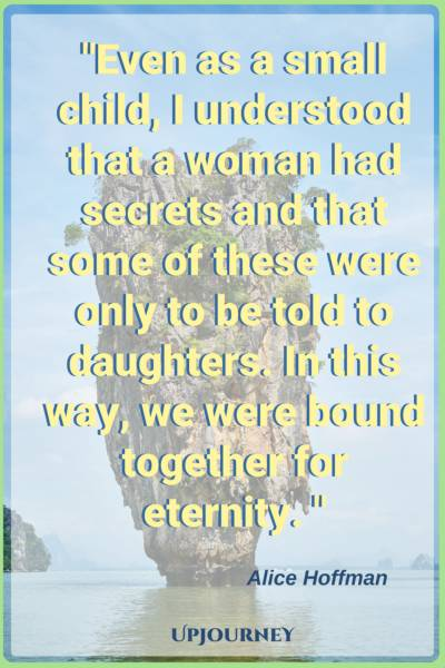 Even as a small child, I understood that a woman had secrets and that some of these were only to be told to daughters. In this way, we were bound together for eternity. ― Alice Hoffman #quotes #mother #mom #love #family