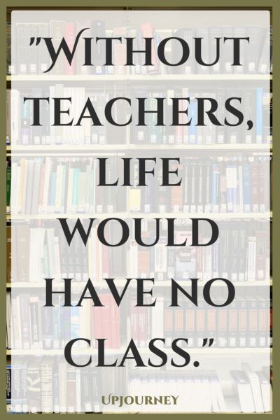 Without teachers, life would have no class. #quotes #teacher #inspirational #education