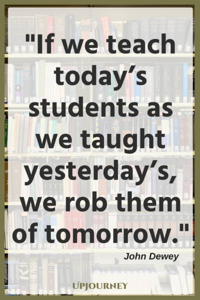 If we teach today's students as we taught yesterday's, we rob them of tomorrow. - John Dewey #quotes #teacher #inspirational #education