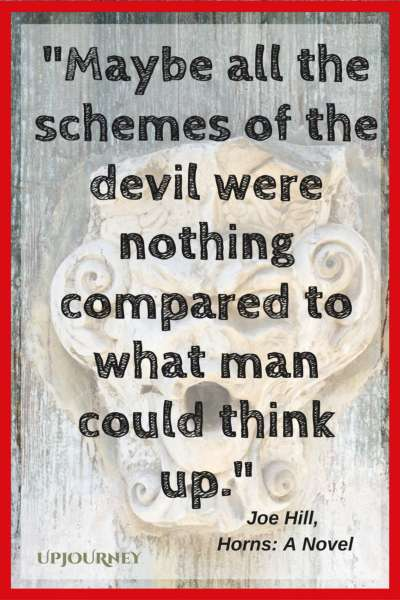 Maybe all the schemes of the devil were nothing compared to what man could think up. — Joe Hill, Horns: A Novel #quotes #horror #creepy #scary
