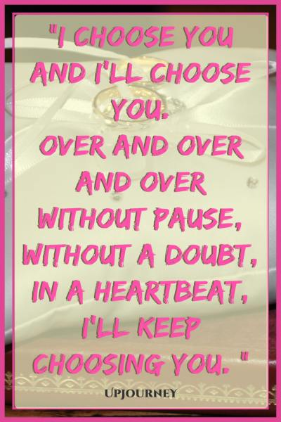 I choose you and I'll choose you. Over and over and over without pause, without a doubt, in a heartbeat, I'll keep choosing you. #quotes #engagement #love #relationship #engaged