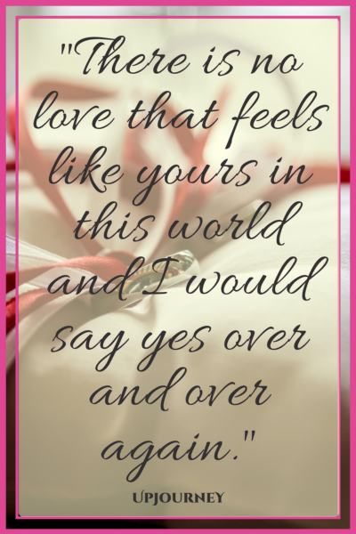 There is no love that feels like yours in this world and I would say yes over and over again. #quotes #engagement #love #relationship #engaged