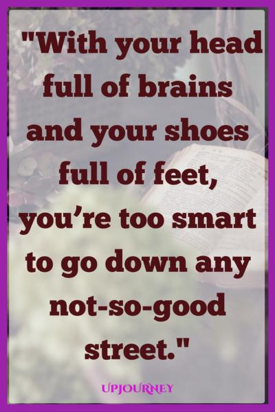 With your head full of brains and your shoes full of feet, you're too smart to go down any not-so-good street. #quotes #DrSeuss #books #author #storytelling
