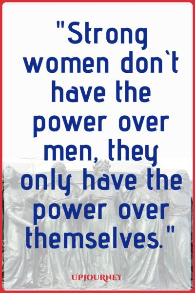 Strong women don't have the power over men, they only have the power over themselves. #quotes #feminist #women #woman #strength