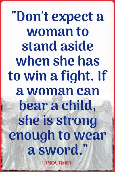 Don't expect a woman to stand aside when she has to win a fight. If a woman can bear a child, she is strong enough to wear a sword. #quotes #feminist #women #woman #strength